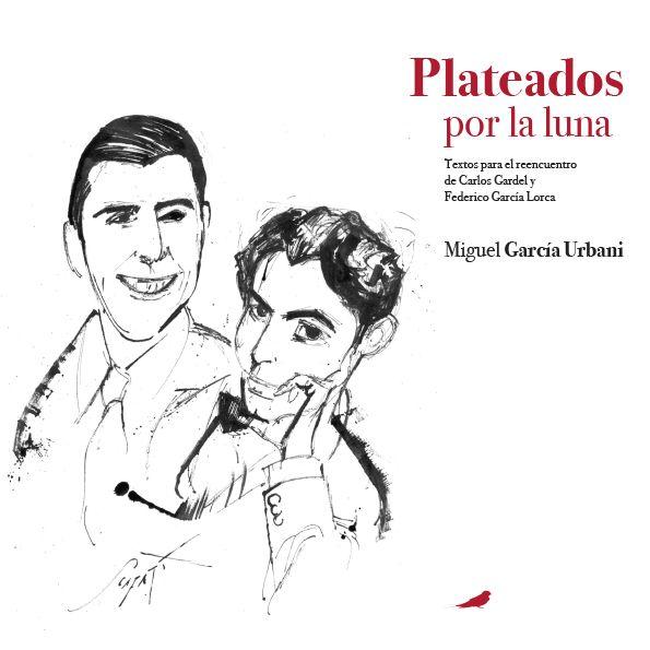 PLATEADOS POR LA LUNA. Textos para el reencuentro de Carlos Gardel y Federico García Lorca